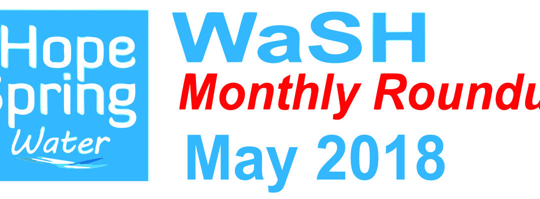 Water Sanitation & Hygiene (WaSH) Roundup – May 2018